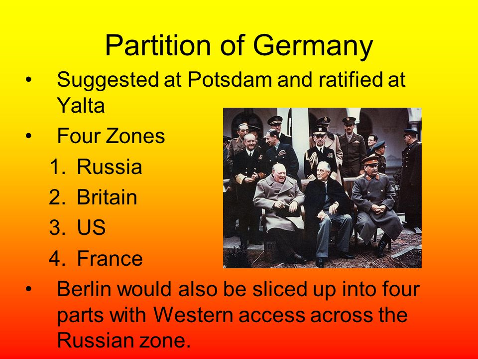 Partition of Germany Suggested at Potsdam and ratified at Yalta Four Zones 1.Russia 2.Britain 3.US 4.France Berlin would also be sliced up into four p