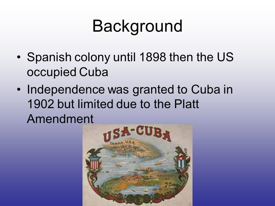 Background Spanish colony until 1898 then the US occupied Cuba Independence was granted to Cuba in 1902 but limited due to the Platt Amendment