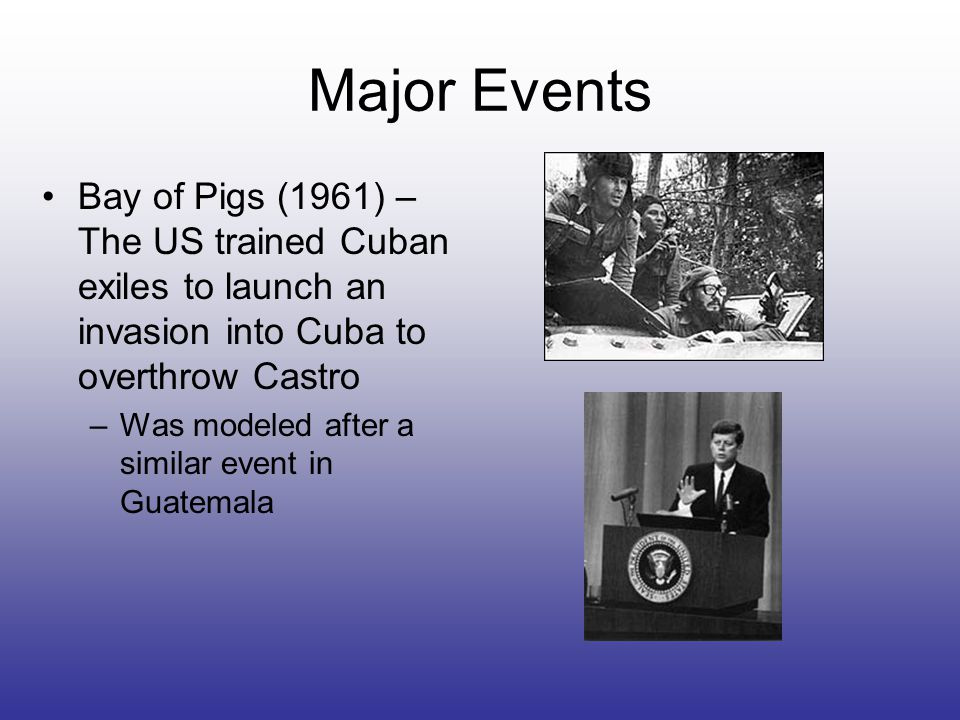 Major Events Bay of Pigs (1961) – The US trained Cuban exiles to launch an invasion into Cuba to overthrow Castro –Was modeled after a similar event i