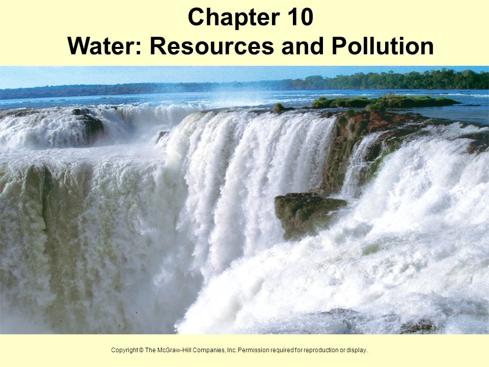 Chapter 10 Water: Resources and Pollution Copyright © The McGraw-Hill Companies, Inc. Permission required for reproduction or display.