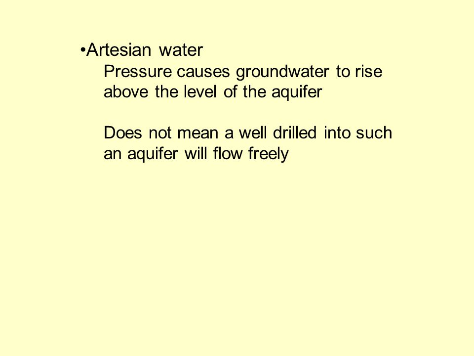 Artesian water Pressure causes groundwater to rise above the level of the aquifer Does not mean a well drilled into such an aquifer will flow freely