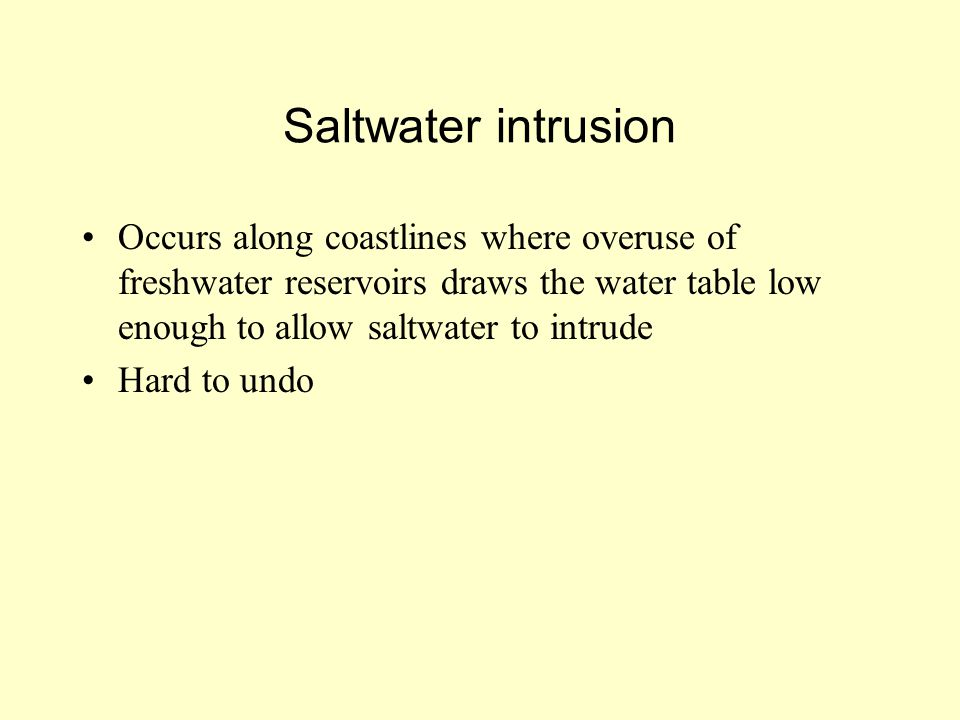 Saltwater intrusion Occurs along coastlines where overuse of freshwater reservoirs draws the water table low enough to allow saltwater to intrude Hard