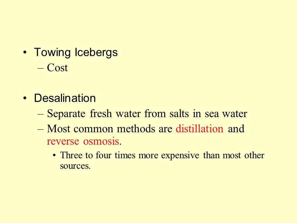 Towing Icebergs –Cost Desalination –Separate fresh water from salts in sea water –Most common methods are distillation and reverse osmosis. Three to f