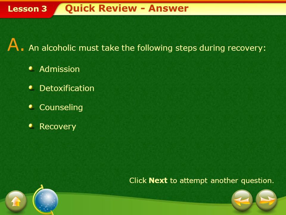 Lesson 3 Provide a short answer to the question given below. Q. What steps must an alcoholic take during the recovery process? Click Next to view the