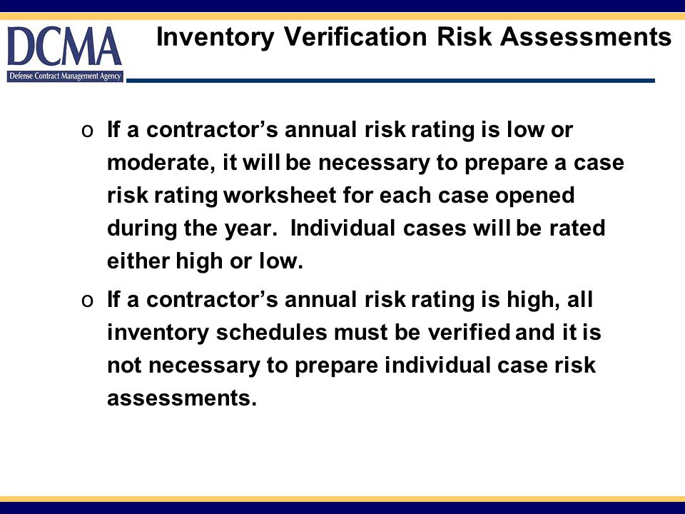 Inventory Verification Risk Assessments oIf a contractor's annual risk rating is low or moderate, it will be necessary to prepare a case risk rating worksheet for each case opened during the year.