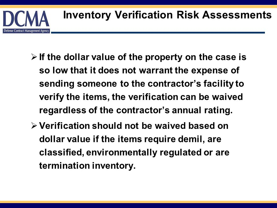 Inventory Verification Risk Assessments  If the dollar value of the property on the case is so low that it does not warrant the expense of sending someone to the contractor's facility to verify the items, the verification can be waived regardless of the contractor's annual rating.