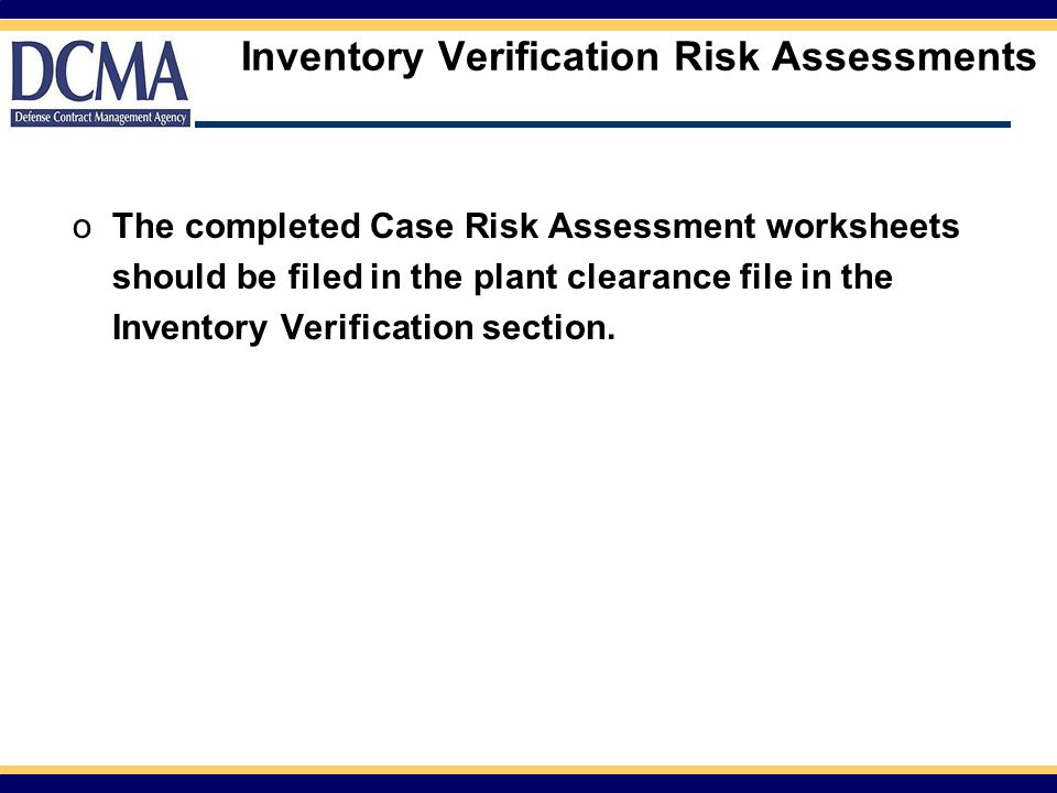 Inventory Verification Risk Assessments oThe completed Case Risk Assessment worksheets should be filed in the plant clearance file in the Inventory Verification section.