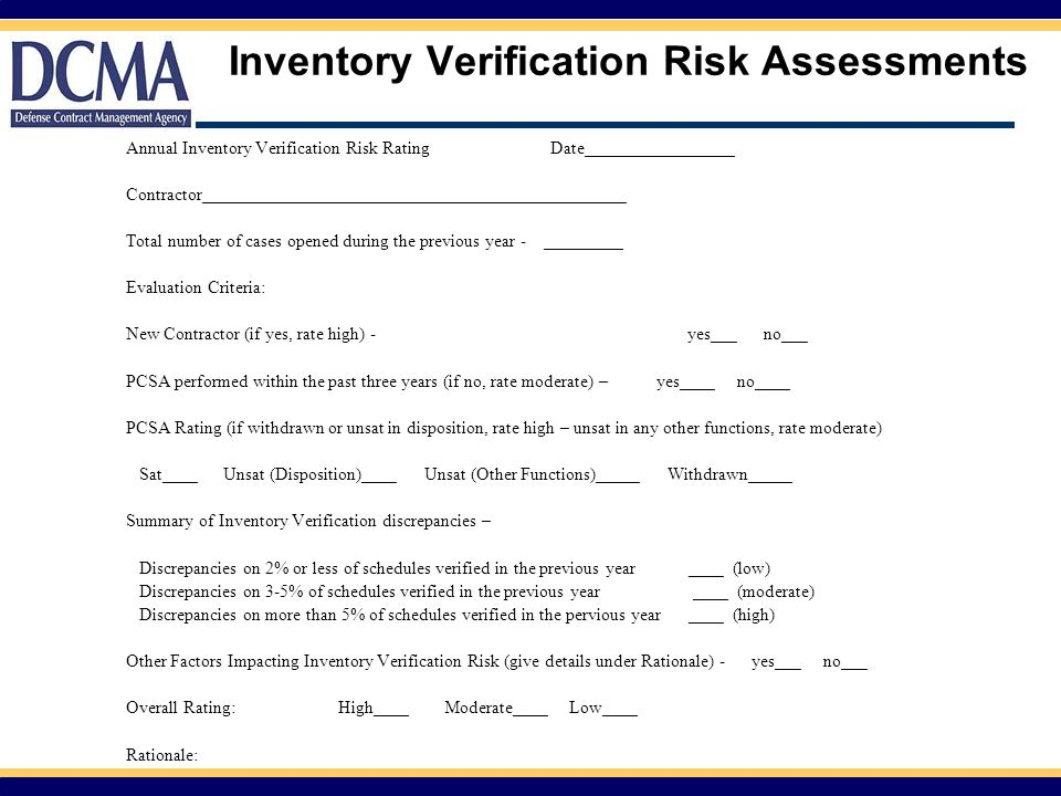 Inventory Verification Risk Assessments Annual Inventory Verification Risk RatingDate_________________ Contractor________________________________________________ Total number of cases opened during the previous year - _________ Evaluation Criteria: New Contractor (if yes, rate high) - yes___ no___ PCSA performed within the past three years (if no, rate moderate) – yes____ no____ PCSA Rating (if withdrawn or unsat in disposition, rate high – unsat in any other functions, rate moderate) Sat____ Unsat (Disposition)____ Unsat (Other Functions)_____ Withdrawn_____ Summary of Inventory Verification discrepancies – Discrepancies on 2% or less of schedules verified in the previous year ____ (low) Discrepancies on 3-5% of schedules verified in the previous year ____ (moderate) Discrepancies on more than 5% of schedules verified in the pervious year ____ (high) Other Factors Impacting Inventory Verification Risk (give details under Rationale) - yes___ no___ Overall Rating:High____ Moderate____ Low____ Rationale: