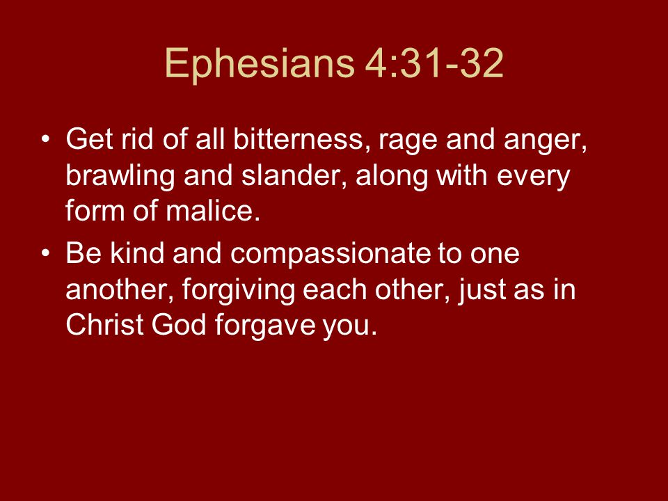 Ephesians 4:31-32 Get rid of all bitterness, rage and anger, brawling and slander, along with every form of malice.