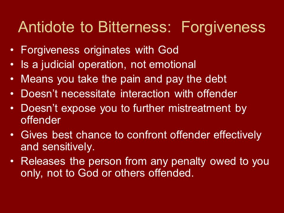 Antidote to Bitterness: Forgiveness Forgiveness originates with God Is a judicial operation, not emotional Means you take the pain and pay the debt Doesn't necessitate interaction with offender Doesn't expose you to further mistreatment by offender Gives best chance to confront offender effectively and sensitively.