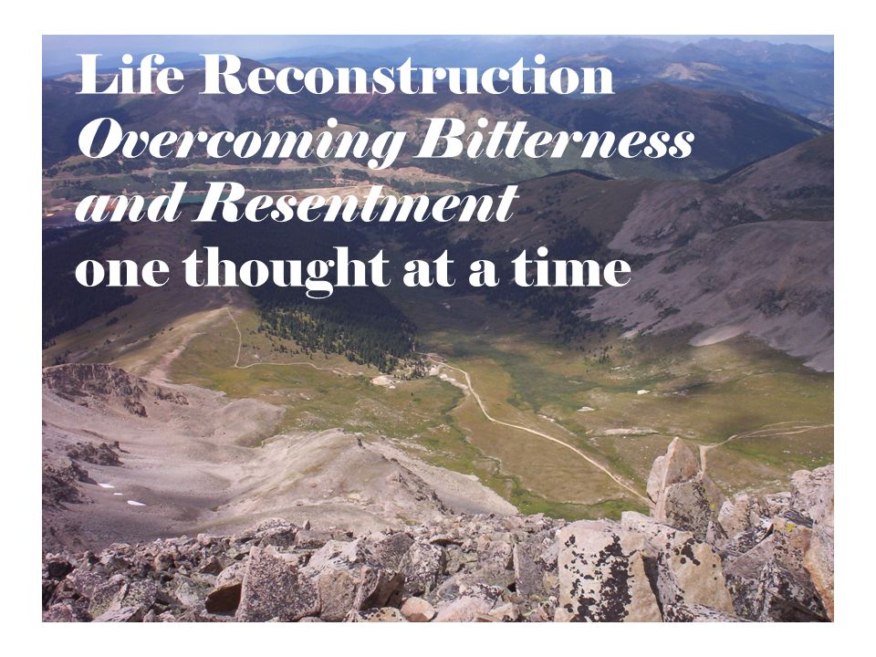 Life Reconstruction Overcoming Bitterness and Resentment one thought at a time