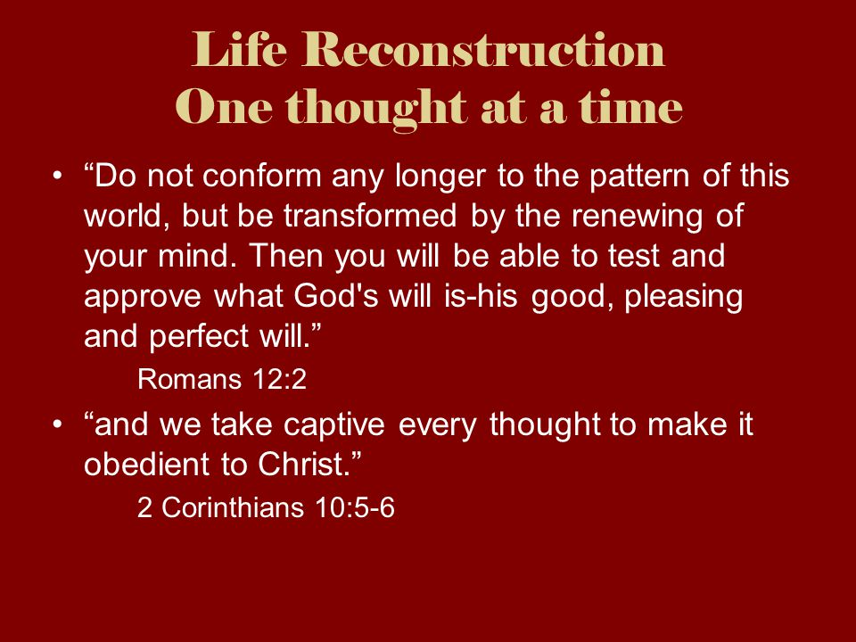 Life Reconstruction One thought at a time Do not conform any longer to the pattern of this world, but be transformed by the renewing of your mind.