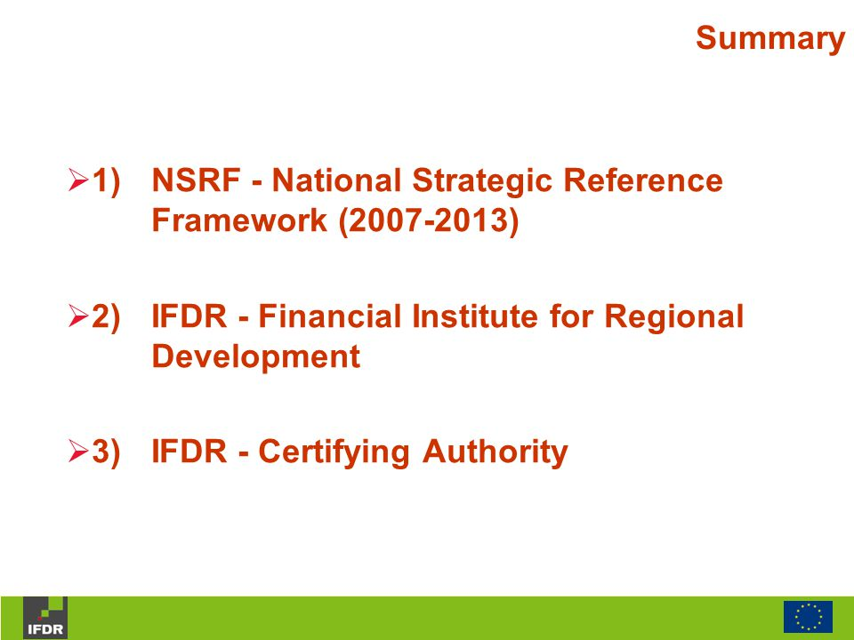 Summary  1)NSRF - National Strategic Reference Framework (2007-2013)  2)IFDR - Financial Institute for Regional Development  3)IFDR - Certifying Au