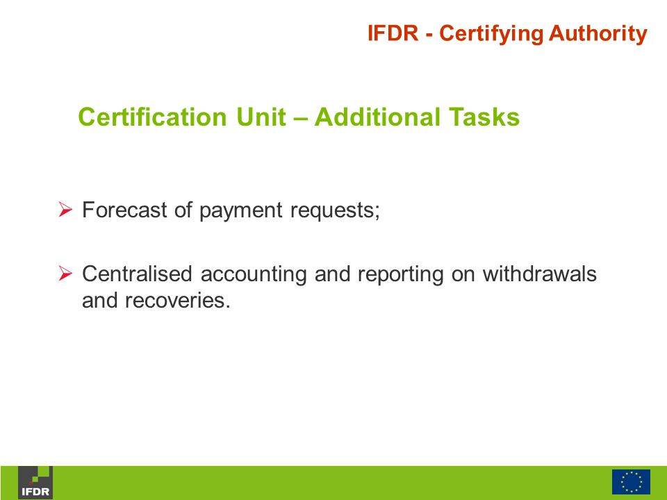  Forecast of payment requests;  Centralised accounting and reporting on withdrawals and recoveries. IFDR - Certifying Authority Certification Unit –