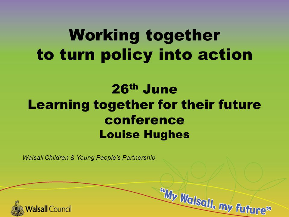 Walsall Children & Young People's Partnership Working together to turn policy into action 26 th June Learning together for their future conference Louise Hughes