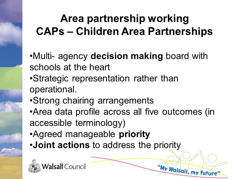 Area partnership working CAPs – Children Area Partnerships Multi- agency decision making board with schools at the heart Strategic representation rather than operational.