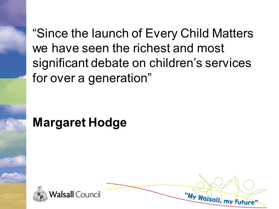 Since the launch of Every Child Matters we have seen the richest and most significant debate on children's services for over a generation Margaret Hodge