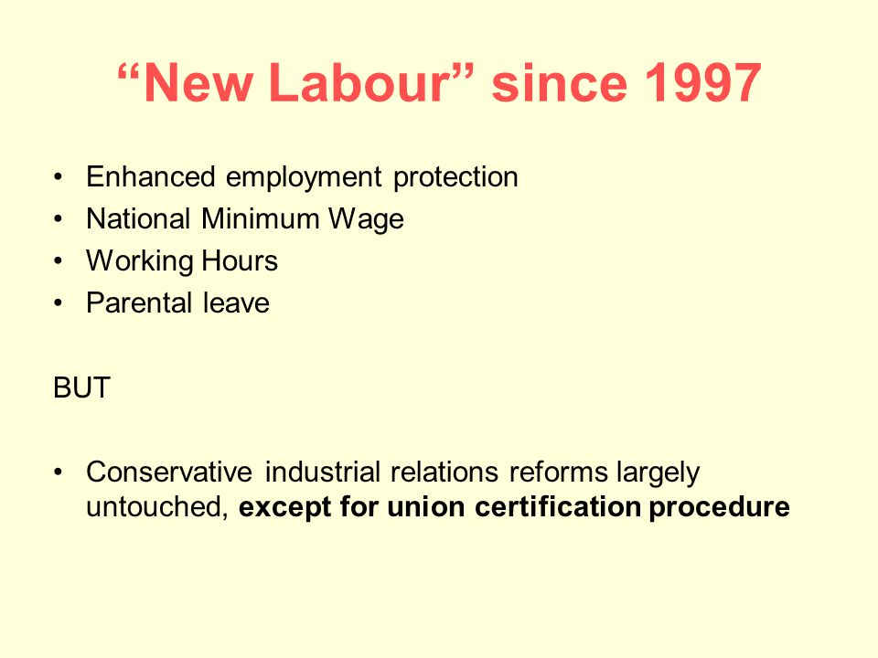 New Labour since 1997 Enhanced employment protection National Minimum Wage Working Hours Parental leave BUT Conservative industrial relations reforms largely untouched, except for union certification procedure