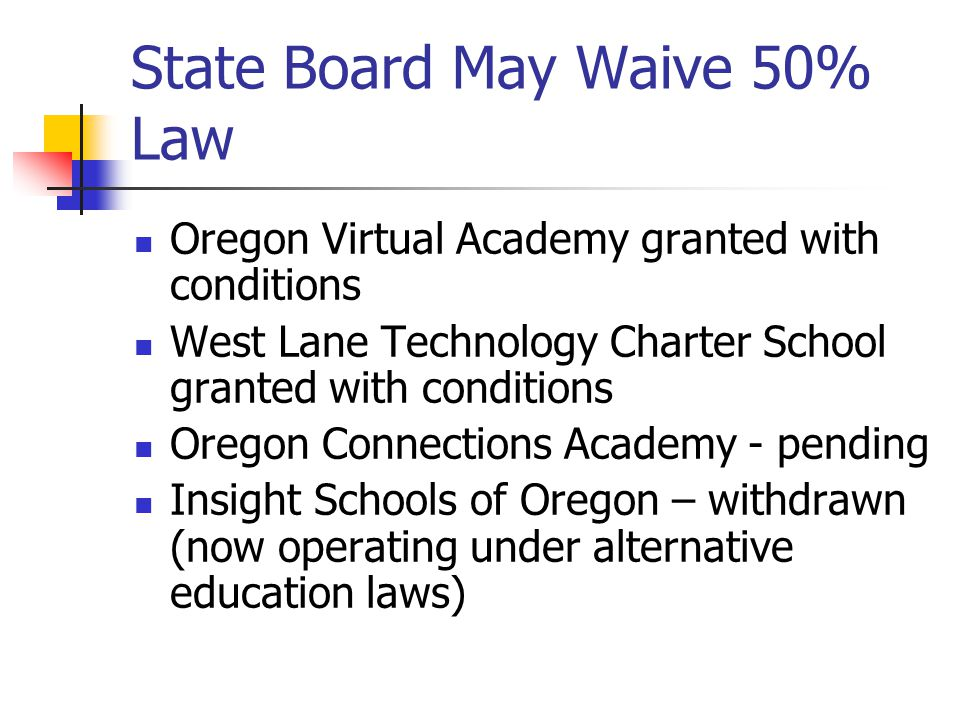 State Board May Waive 50% Law Oregon Virtual Academy granted with conditions West Lane Technology Charter School granted with conditions Oregon Connections Academy - pending Insight Schools of Oregon – withdrawn (now operating under alternative education laws)