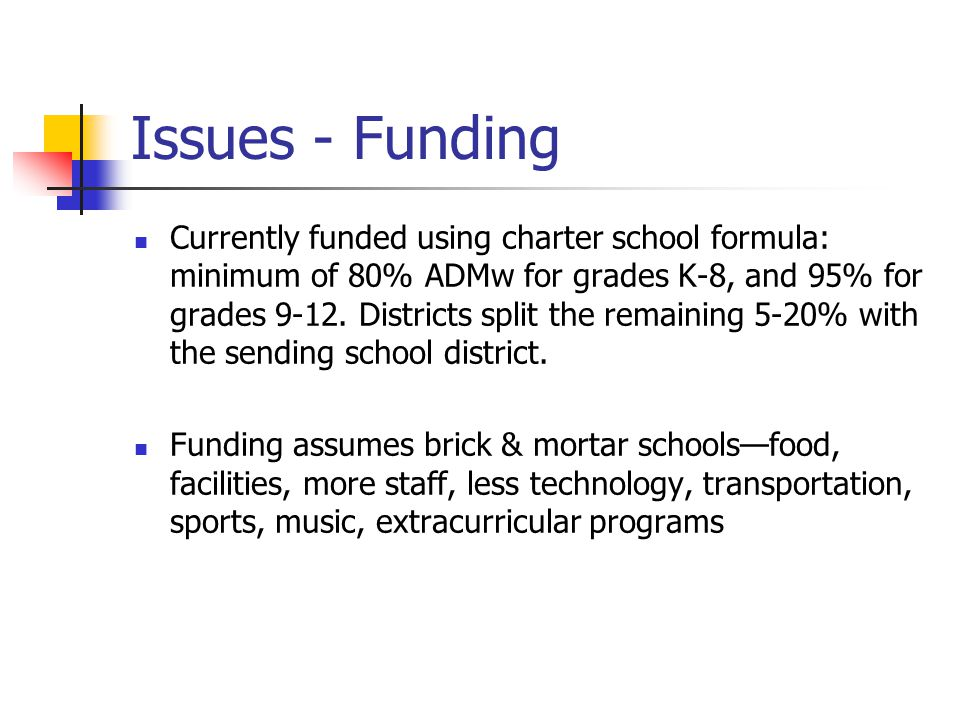 Issues - Funding Currently funded using charter school formula: minimum of 80% ADMw for grades K-8, and 95% for grades 9-12.
