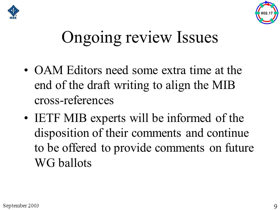 9 September 2003 Ongoing review Issues OAM Editors need some extra time at the end of the draft writing to align the MIB cross-references IETF MIB experts will be informed of the disposition of their comments and continue to be offered to provide comments on future WG ballots