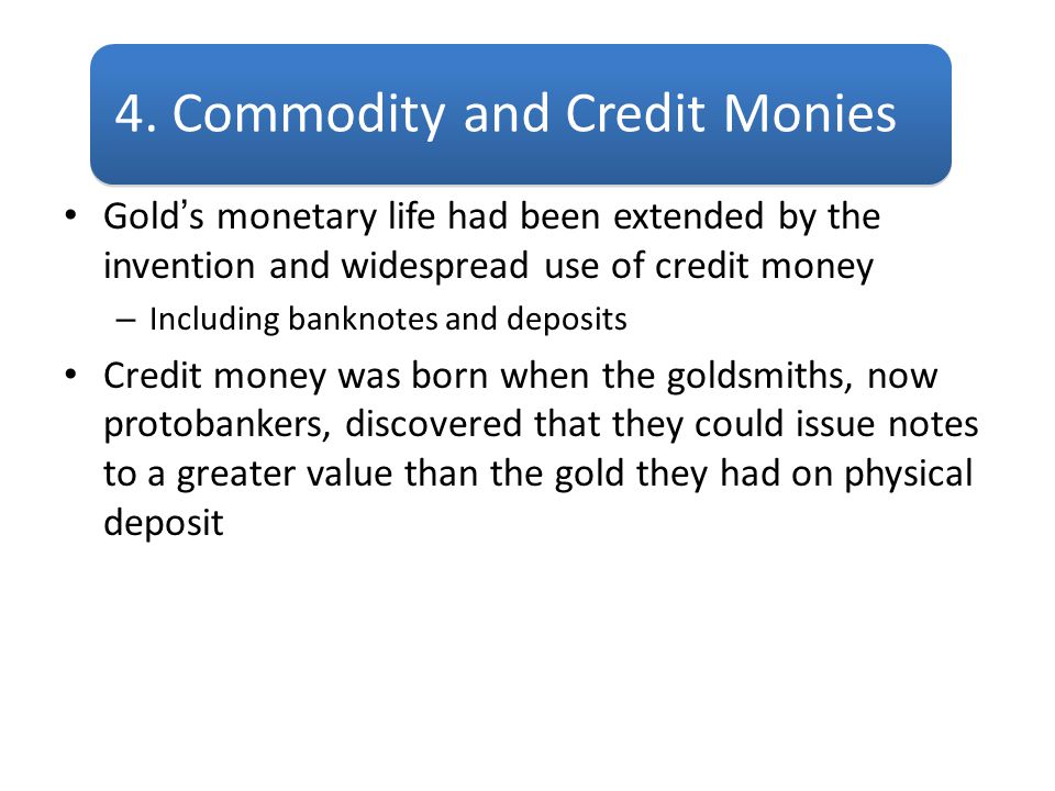 Gold's monetary life had been extended by the invention and widespread use of credit money – Including banknotes and deposits Credit money was born wh