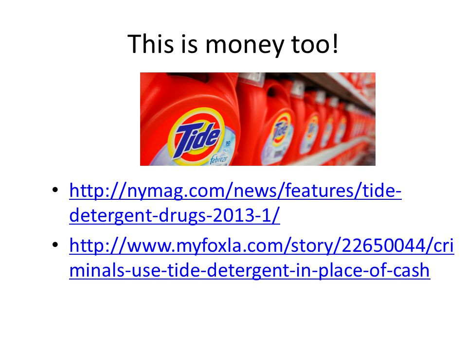 This is money too! http://nymag.com/news/features/tide- detergent-drugs-2013-1/ http://nymag.com/news/features/tide- detergent-drugs-2013-1/ http://ww