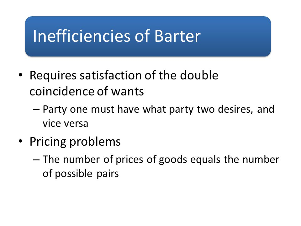 Requires satisfaction of the double coincidence of wants – Party one must have what party two desires, and vice versa Pricing problems – The number of