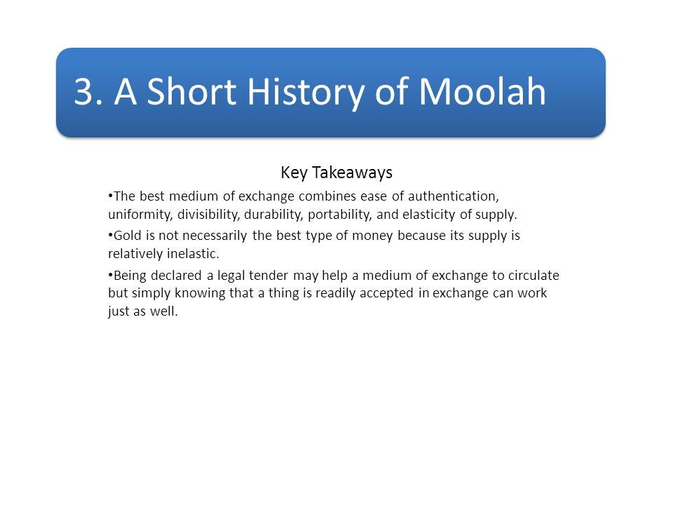 3. A Short History of Moolah Key Takeaways The best medium of exchange combines ease of authentication, uniformity, divisibility, durability, portabil