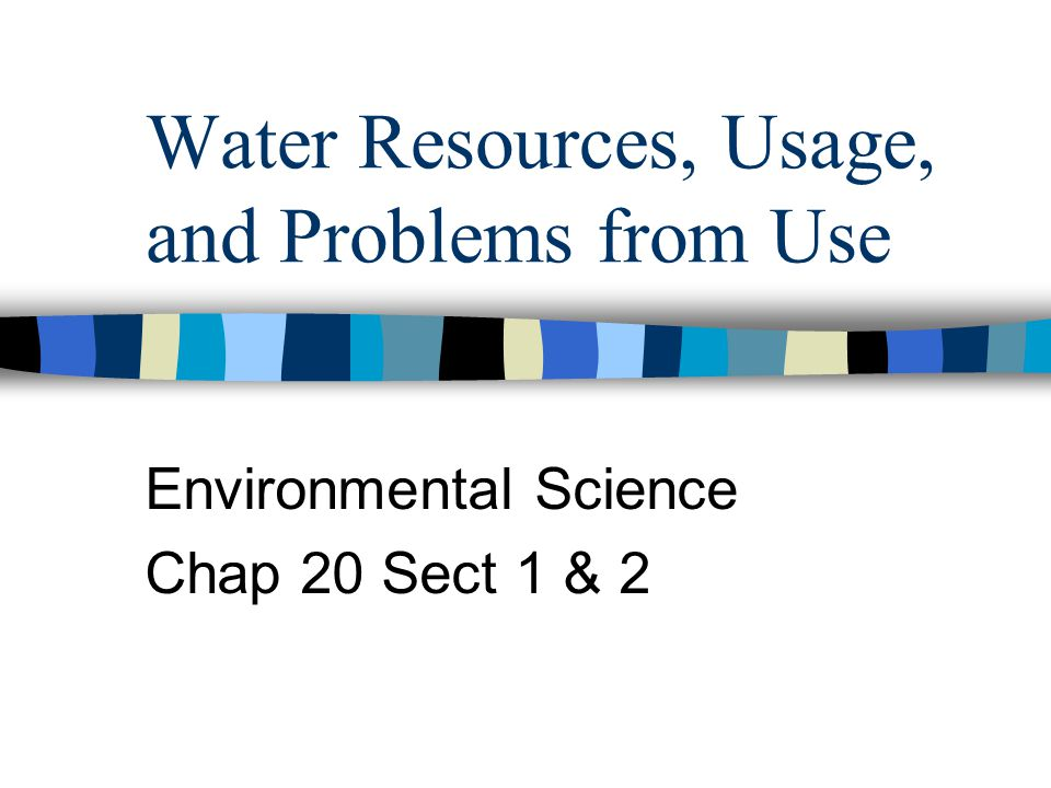 Water Resources, Usage, and Problems from Use Environmental Science Chap 20 Sect 1 & 2
