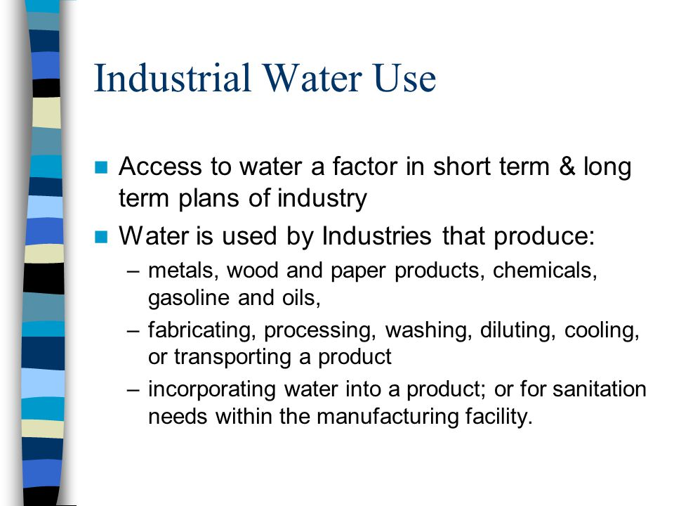 Industrial Water Use Access to water a factor in short term & long term plans of industry Water is used by Industries that produce: –metals, wood and paper products, chemicals, gasoline and oils, –fabricating, processing, washing, diluting, cooling, or transporting a product –incorporating water into a product; or for sanitation needs within the manufacturing facility.