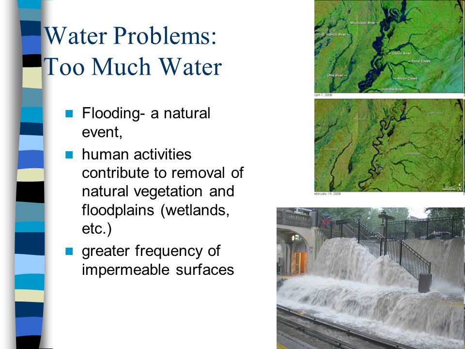 Water Problems: Too Much Water Flooding- a natural event, human activities contribute to removal of natural vegetation and floodplains (wetlands, etc.) greater frequency of impermeable surfaces