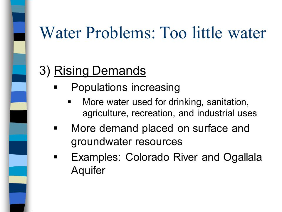 Water Problems: Too little water 3) Rising Demands  Populations increasing  More water used for drinking, sanitation, agriculture, recreation, and industrial uses  More demand placed on surface and groundwater resources  Examples: Colorado River and Ogallala Aquifer