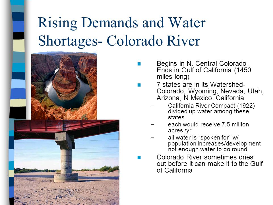 Rising Demands and Water Shortages- Colorado River Begins in N. Central Colorado- Ends in Gulf of California (1450 miles long) 7 states are in its Wat