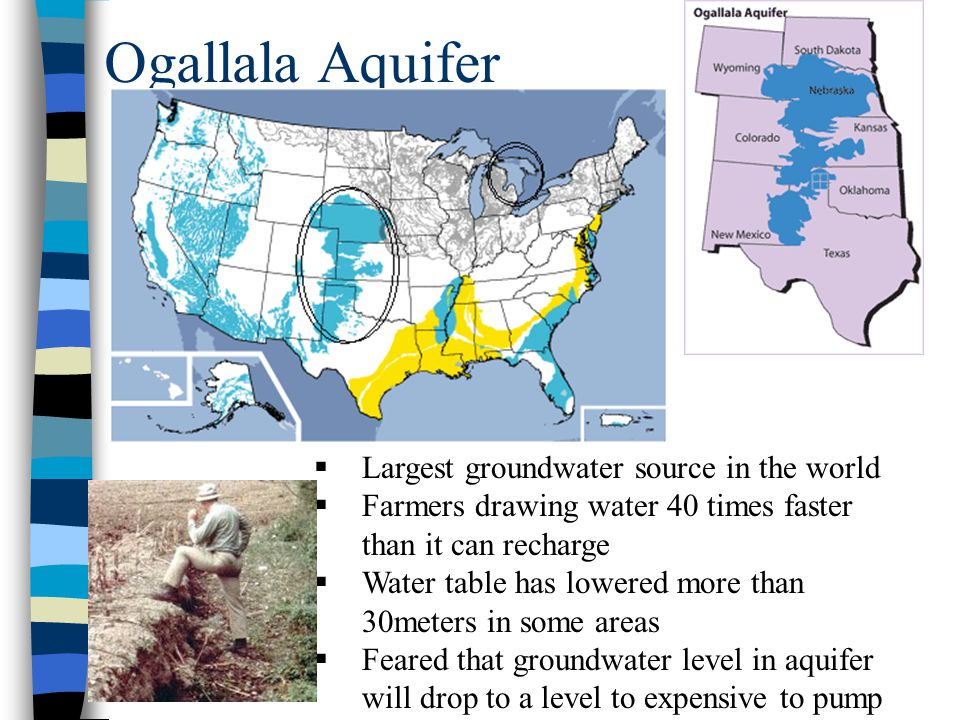 Ogallala Aquifer  Largest groundwater source in the world  Farmers drawing water 40 times faster than it can recharge  Water table has lowered more than 30meters in some areas  Feared that groundwater level in aquifer will drop to a level to expensive to pump