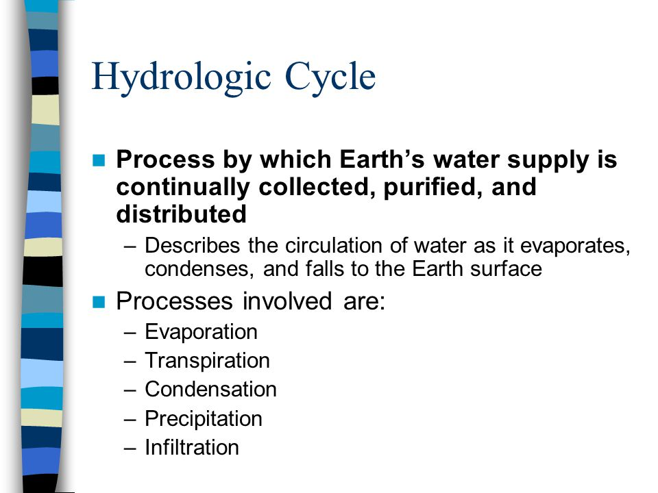 Hydrologic Cycle Process by which Earth's water supply is continually collected, purified, and distributed –Describes the circulation of water as it e