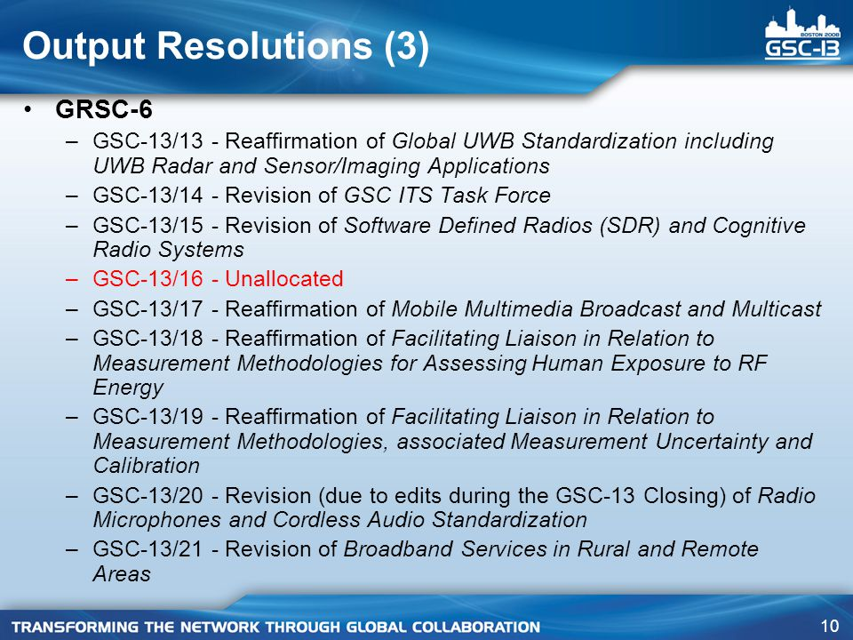 10 Output Resolutions (3) GRSC-6 –GSC-13/13 - Reaffirmation of Global UWB Standardization including UWB Radar and Sensor/Imaging Applications –GSC-13/14 - Revision of GSC ITS Task Force –GSC-13/15 - Revision of Software Defined Radios (SDR) and Cognitive Radio Systems –GSC-13/16 - Unallocated –GSC-13/17 - Reaffirmation of Mobile Multimedia Broadcast and Multicast –GSC-13/18 - Reaffirmation of Facilitating Liaison in Relation to Measurement Methodologies for Assessing Human Exposure to RF Energy –GSC-13/19 - Reaffirmation of Facilitating Liaison in Relation to Measurement Methodologies, associated Measurement Uncertainty and Calibration –GSC-13/20 - Revision (due to edits during the GSC-13 Closing) of Radio Microphones and Cordless Audio Standardization –GSC-13/21 - Revision of Broadband Services in Rural and Remote Areas