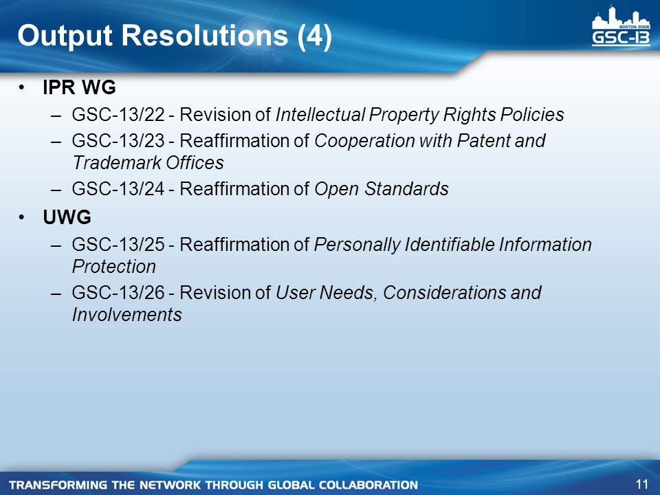 11 Output Resolutions (4) IPR WG –GSC-13/22 - Revision of Intellectual Property Rights Policies –GSC-13/23 - Reaffirmation of Cooperation with Patent and Trademark Offices –GSC-13/24 - Reaffirmation of Open Standards UWG –GSC-13/25 - Reaffirmation of Personally Identifiable Information Protection –GSC-13/26 - Revision of User Needs, Considerations and Involvements