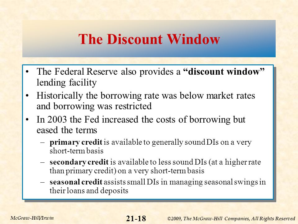 ©2009, The McGraw-Hill Companies, All Rights Reserved 21-18 McGraw-Hill/Irwin The Discount Window The Federal Reserve also provides a discount window lending facility Historically the borrowing rate was below market rates and borrowing was restricted In 2003 the Fed increased the costs of borrowing but eased the terms –primary credit is available to generally sound DIs on a very short-term basis –secondary credit is available to less sound DIs (at a higher rate than primary credit) on a very short-term basis –seasonal credit assists small DIs in managing seasonal swings in their loans and deposits The Federal Reserve also provides a discount window lending facility Historically the borrowing rate was below market rates and borrowing was restricted In 2003 the Fed increased the costs of borrowing but eased the terms –primary credit is available to generally sound DIs on a very short-term basis –secondary credit is available to less sound DIs (at a higher rate than primary credit) on a very short-term basis –seasonal credit assists small DIs in managing seasonal swings in their loans and deposits