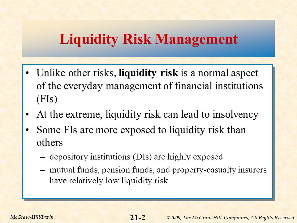 ©2009, The McGraw-Hill Companies, All Rights Reserved 21-2 McGraw-Hill/Irwin Liquidity Risk Management Unlike other risks, liquidity risk is a normal aspect of the everyday management of financial institutions (FIs) At the extreme, liquidity risk can lead to insolvency Some FIs are more exposed to liquidity risk than others –depository institutions (DIs) are highly exposed –mutual funds, pension funds, and property-casualty insurers have relatively low liquidity risk Unlike other risks, liquidity risk is a normal aspect of the everyday management of financial institutions (FIs) At the extreme, liquidity risk can lead to insolvency Some FIs are more exposed to liquidity risk than others –depository institutions (DIs) are highly exposed –mutual funds, pension funds, and property-casualty insurers have relatively low liquidity risk