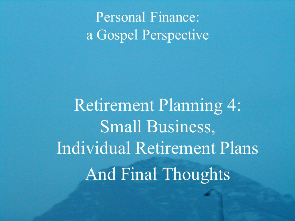 Personal Finance: a Gospel Perspective Retirement Planning 4: Small Business, Individual Retirement Plans And Final Thoughts