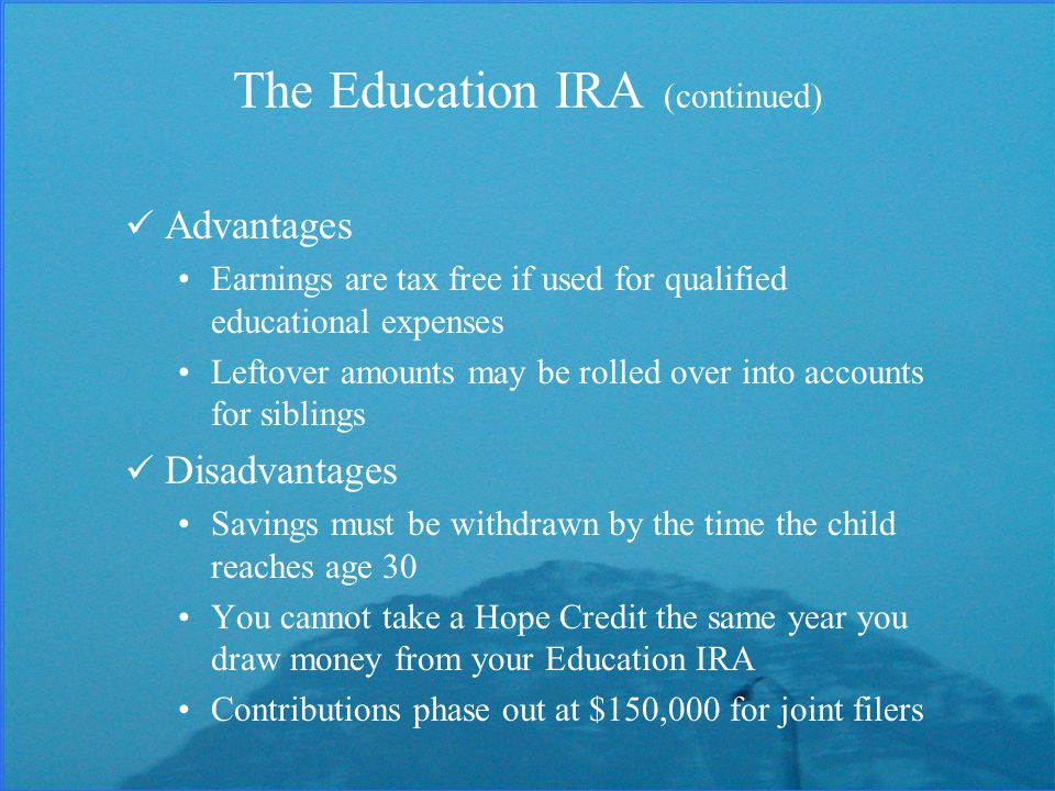 The Education IRA (continued) Advantages Earnings are tax free if used for qualified educational expenses Leftover amounts may be rolled over into accounts for siblings Disadvantages Savings must be withdrawn by the time the child reaches age 30 You cannot take a Hope Credit the same year you draw money from your Education IRA Contributions phase out at $150,000 for joint filers