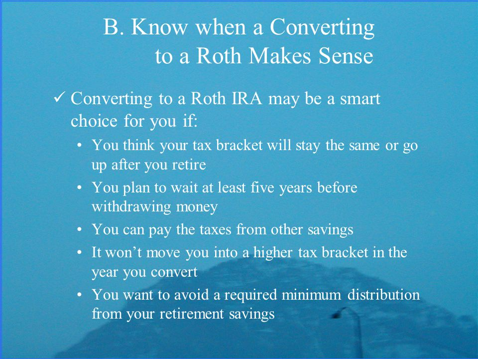 B. Know when a Converting to a Roth Makes Sense Converting to a Roth IRA may be a smart choice for you if: You think your tax bracket will stay the sa