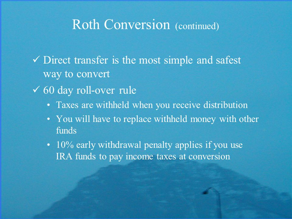 Direct transfer is the most simple and safest way to convert 60 day roll-over rule Taxes are withheld when you receive distribution You will have to replace withheld money with other funds 10% early withdrawal penalty applies if you use IRA funds to pay income taxes at conversion Roth Conversion (continued)