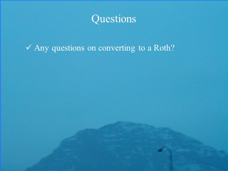 Questions Any questions on converting to a Roth
