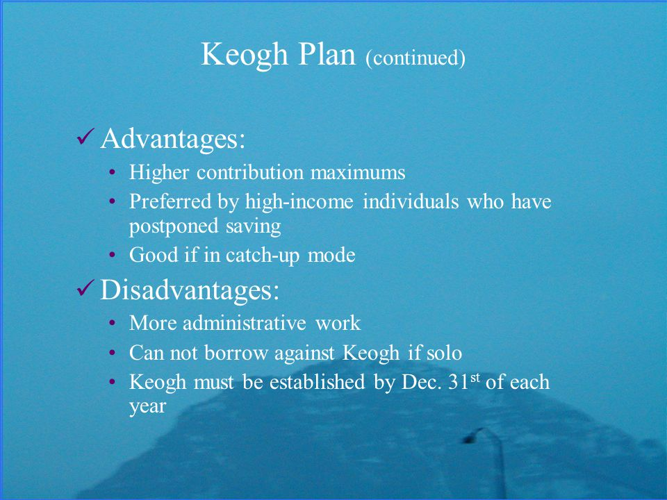 Keogh Plan (continued) Advantages: Higher contribution maximums Preferred by high-income individuals who have postponed saving Good if in catch-up mode Disadvantages: More administrative work Can not borrow against Keogh if solo Keogh must be established by Dec.