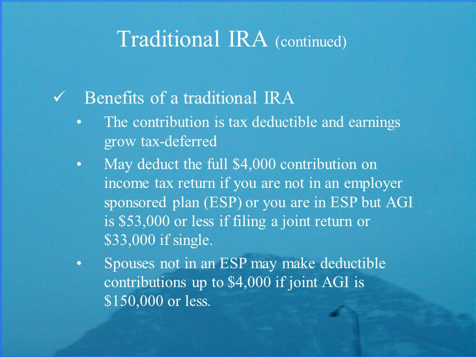 Traditional IRA (continued) Benefits of a traditional IRA The contribution is tax deductible and earnings grow tax-deferred May deduct the full $4,000 contribution on income tax return if you are not in an employer sponsored plan (ESP) or you are in ESP but AGI is $53,000 or less if filing a joint return or $33,000 if single.