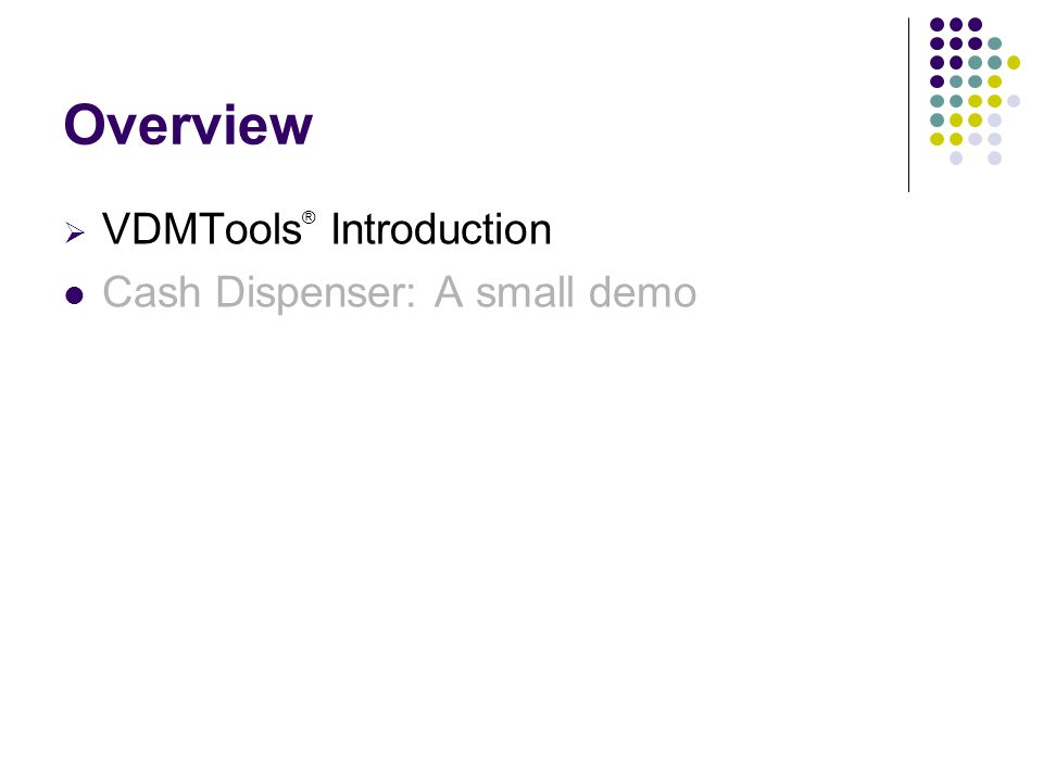 Overview  VDMTools ® Introduction Cash Dispenser: A small demo