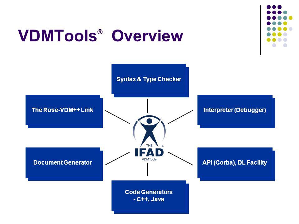 VDMTools ® Overview The Rose-VDM++ Link Document Generator Code Generators - C++, Java Syntax & Type Checker API (Corba), DL Facility Interpreter (Deb