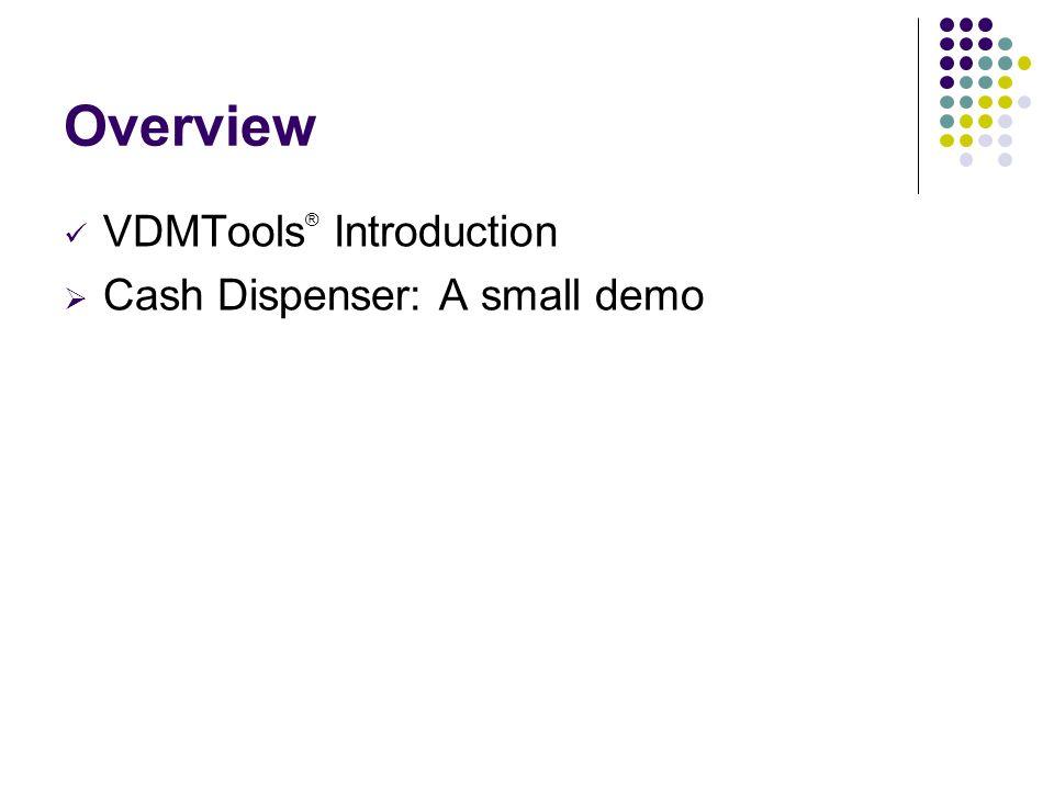 Overview ü VDMTools ® Introduction  Cash Dispenser: A small demo